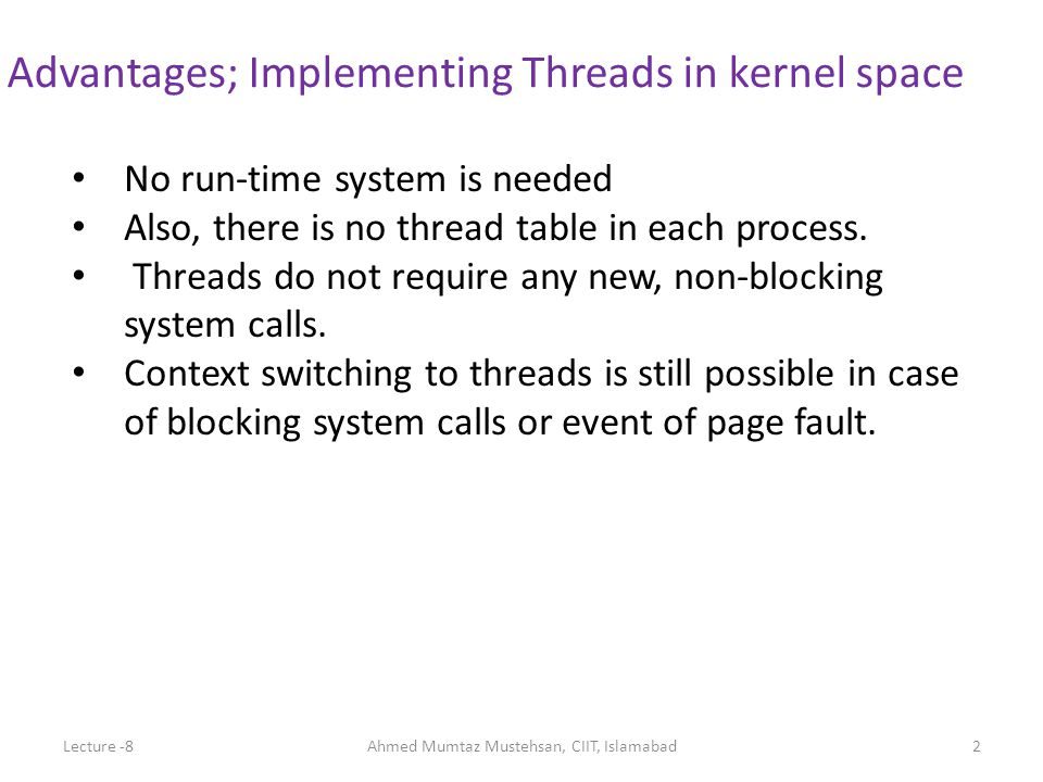 No run-time system is needed Also, there is no thread table in each process.