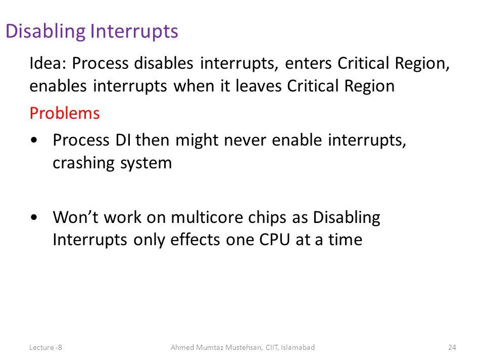 Idea: Process disables interrupts, enters Critical Region, enables interrupts when it leaves Critical Region Problems Process DI then might never enab