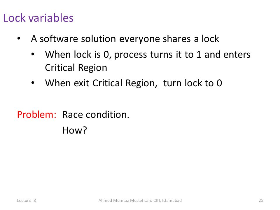 A software solution everyone shares a lock When lock is 0, process turns it to 1 and enters Critical Region When exit Critical Region, turn lock to 0 Problem: Race condition.