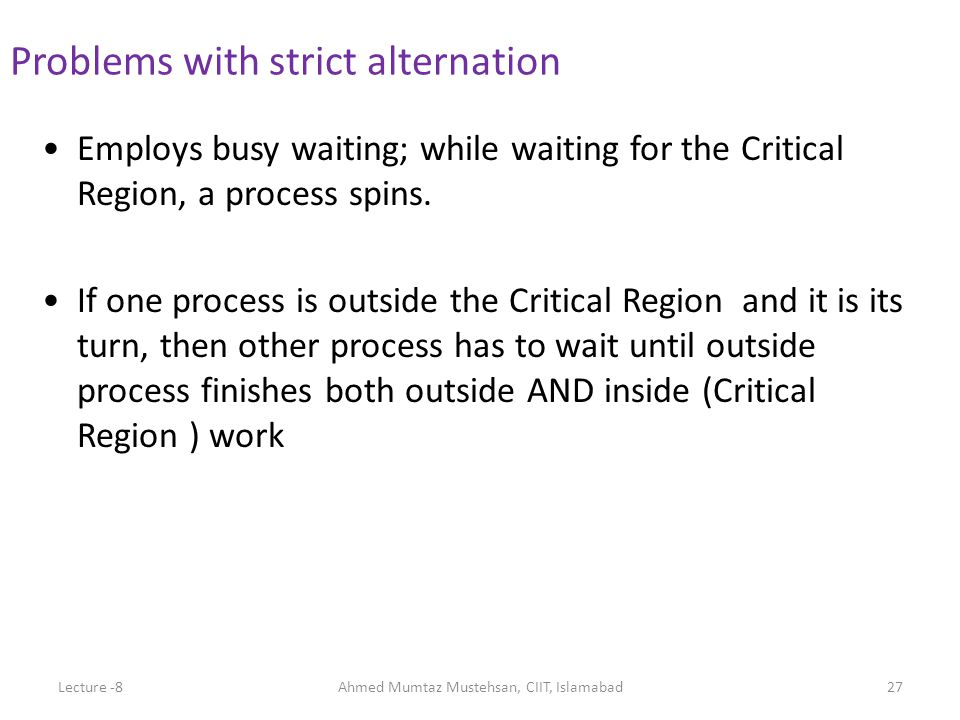 Employs busy waiting; while waiting for the Critical Region, a process spins. If one process is outside the Critical Region and it is its turn, then o