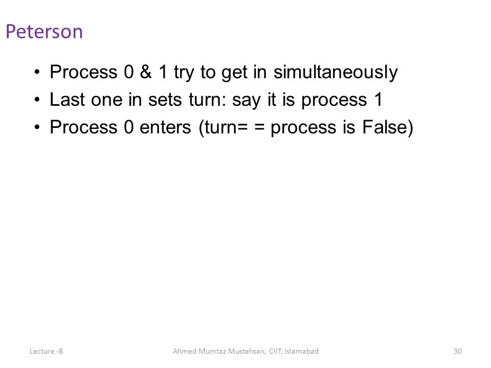 Process 0 & 1 try to get in simultaneously Last one in sets turn: say it is process 1 Process 0 enters (turn= = process is False) Peterson Lecture -8A