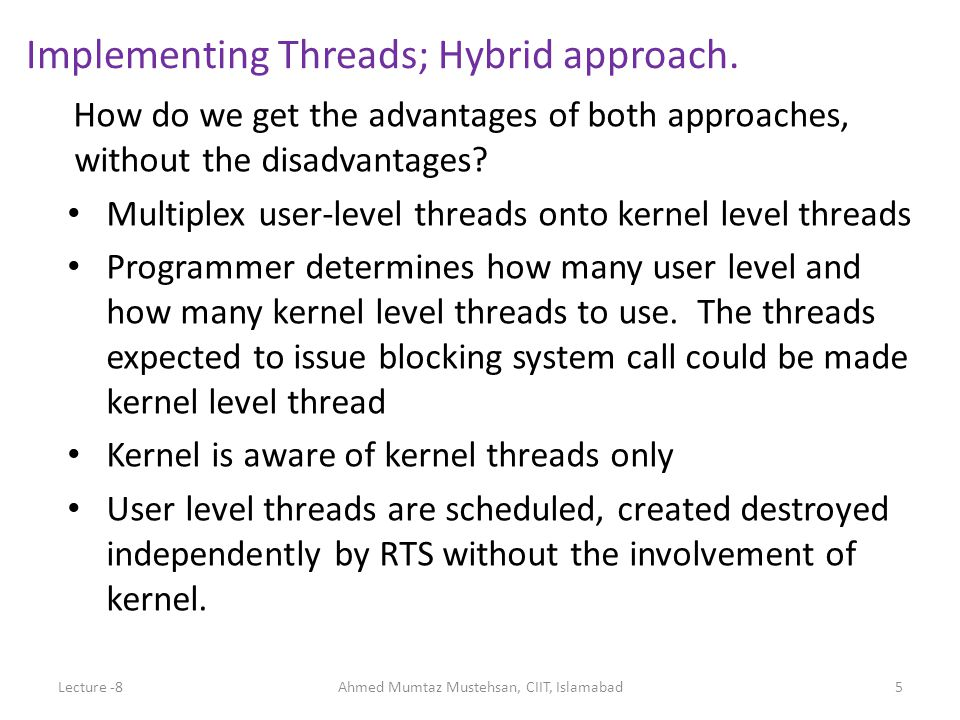 How do we get the advantages of both approaches, without the disadvantages? Multiplex user-level threads onto kernel level threads Programmer determin