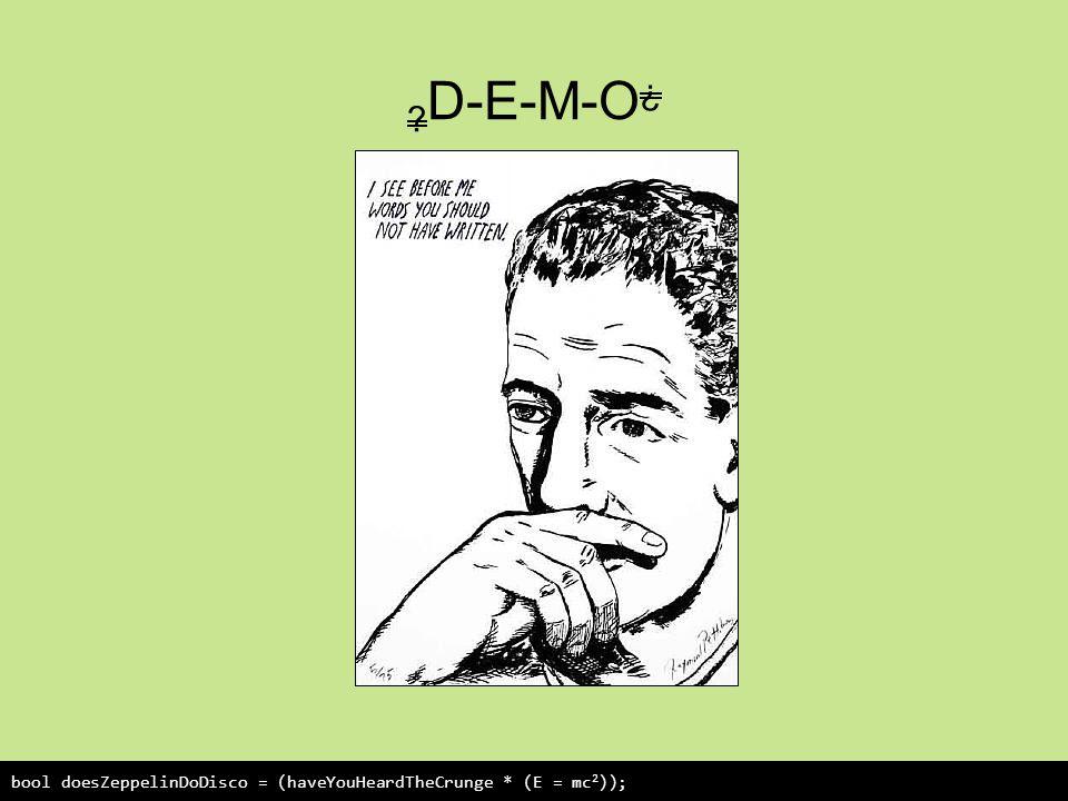 D-E-M-O ¿ bool doesZeppelinDoDisco = (haveYouHeardTheCrunge * (E = mc 2 ));