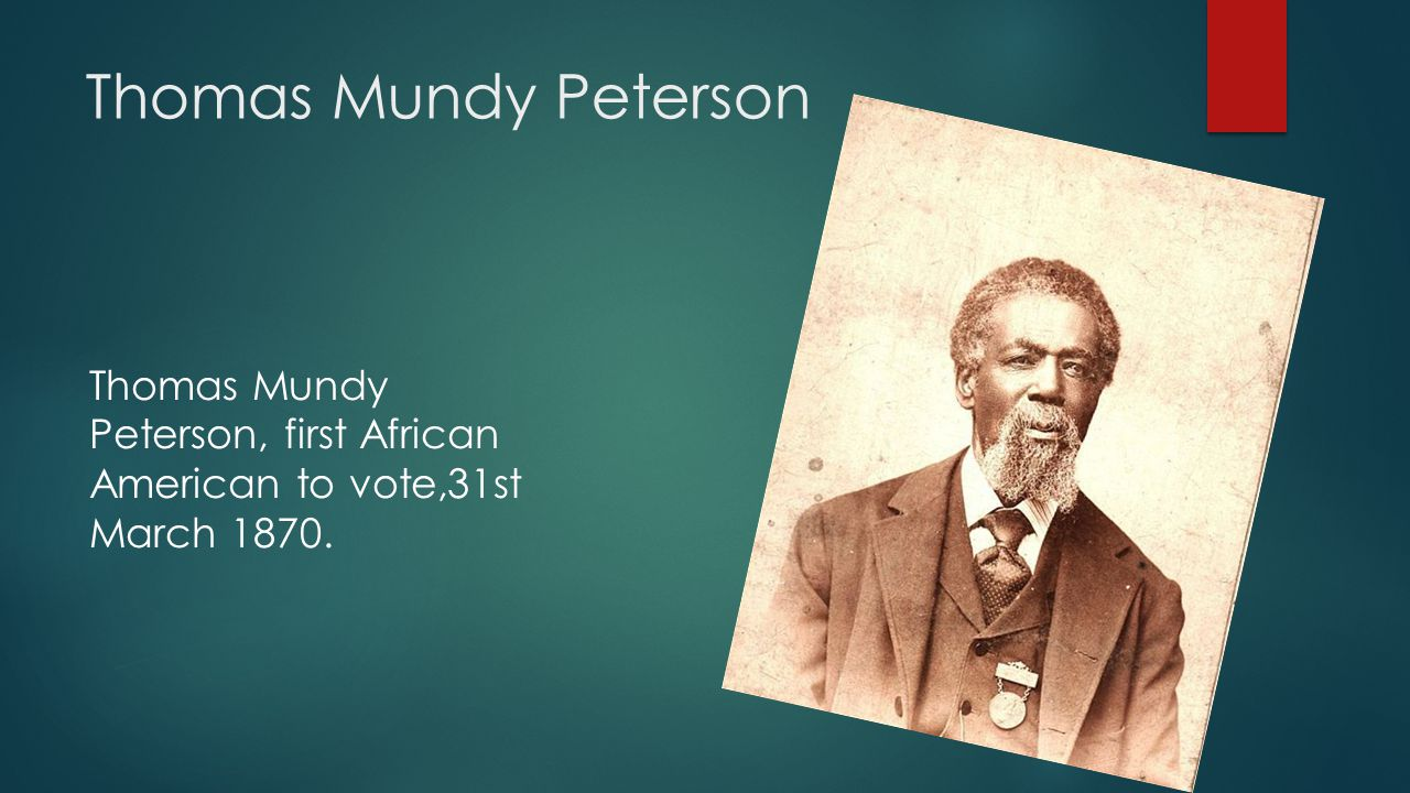Thomas Mundy Peterson Thomas Mundy Peterson, first African American to vote,31st March 1870.