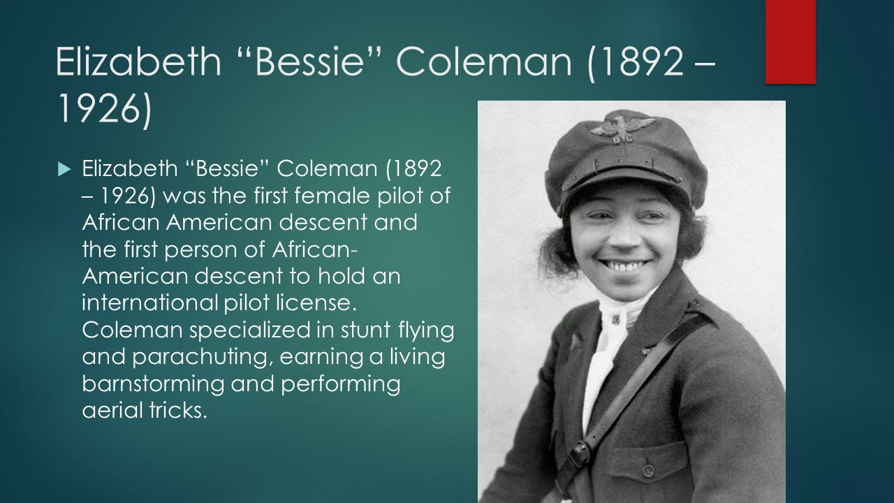 Elizabeth Bessie Coleman (1892 – 1926)  Elizabeth Bessie Coleman (1892 – 1926) was the first female pilot of African American descent and the first person of African- American descent to hold an international pilot license.