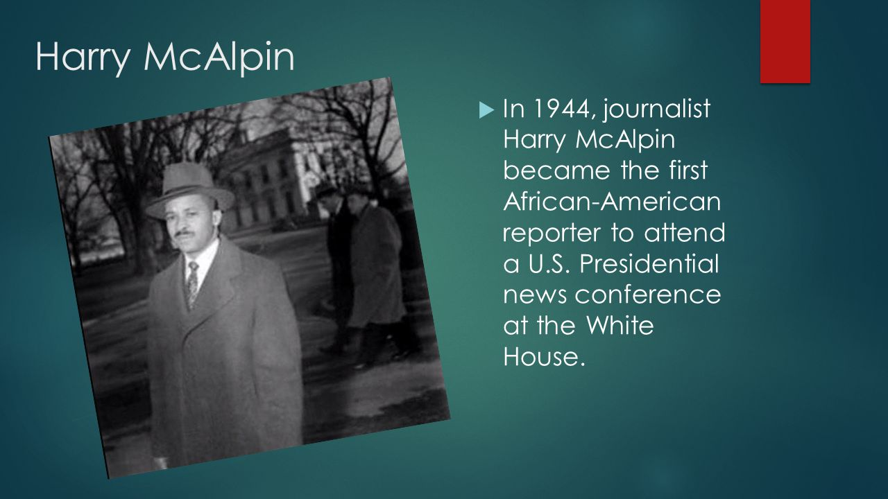 Harry McAlpin  In 1944, journalist Harry McAlpin became the first African-American reporter to attend a U.S.