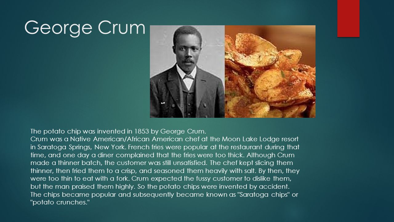 George Crum The potato chip was invented in 1853 by George Crum.