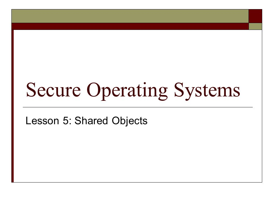 Secure Operating Systems Lesson 5: Shared Objects