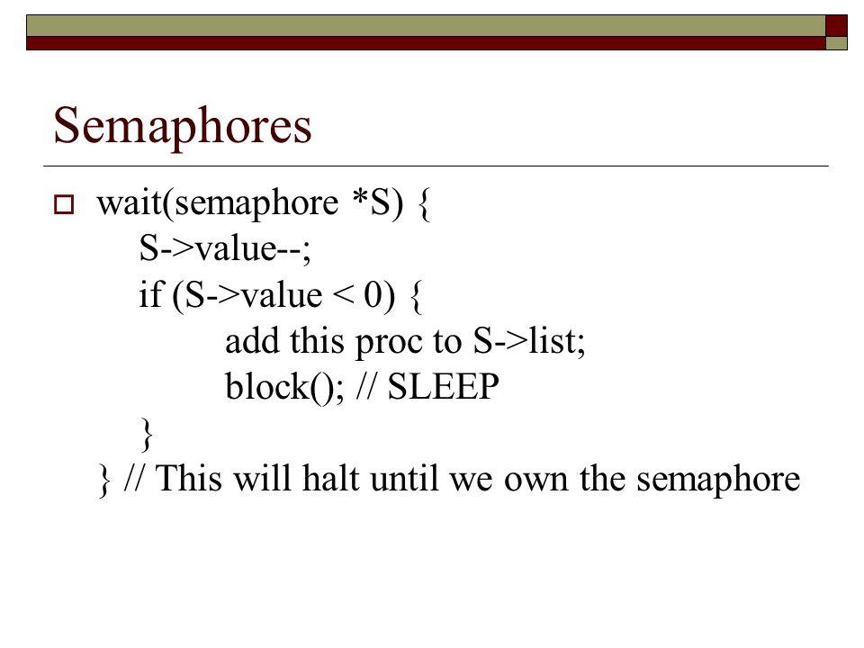 Semaphores  wait(semaphore *S) { S->value--; if (S->value list; block(); // SLEEP } } // This will halt until we own the semaphore