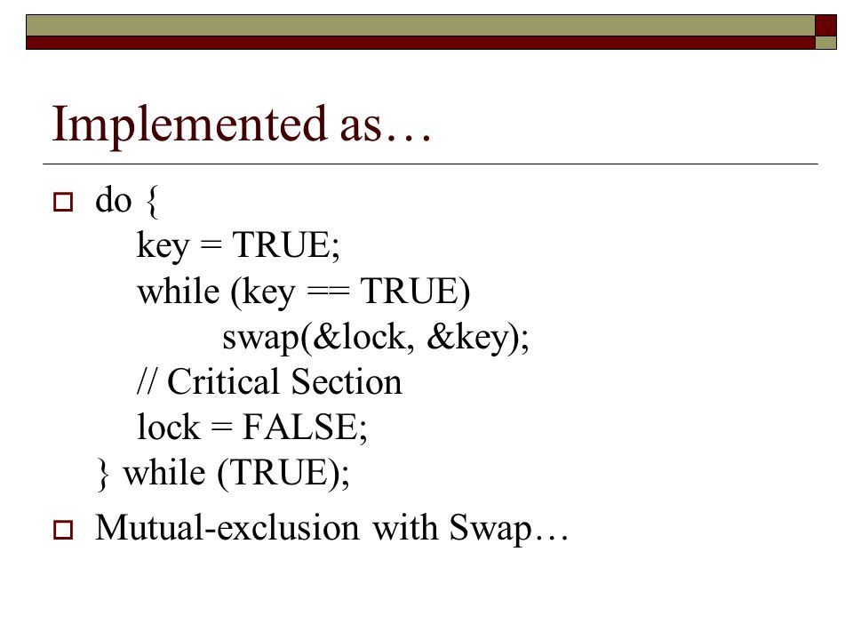 Implemented as…  do { key = TRUE; while (key == TRUE) swap(&lock, &key); // Critical Section lock = FALSE; } while (TRUE);  Mutual-exclusion with Swap…