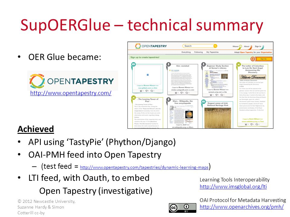 OER Glue became: http://www.opentapestry.com/ Achieved API using 'TastyPie' (Phython/Django) OAI-PMH feed into Open Tapestry – (test feed = http://www.opentapestry.com/tapestries/dynamic-learning-maps ) http://www.opentapestry.com/tapestries/dynamic-learning-maps LTI feed, with Oauth, to embed Open Tapestry (investigative) SupOERGlue – technical summary Learning Tools Interoperability http://www.imsglobal.org/lti OAI Protocol for Metadata Harvesting http://www.openarchives.org/pmh/ © 2012 Newcastle University, Suzanne Hardy & Simon Cotterill cc-by