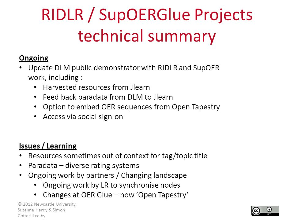 Ongoing Update DLM public demonstrator with RIDLR and SupOER work, including : Harvested resources from Jlearn Feed back paradata from DLM to Jlearn Option to embed OER sequences from Open Tapestry Access via social sign-on Issues / Learning Resources sometimes out of context for tag/topic title Paradata – diverse rating systems Ongoing work by partners / Changing landscape Ongoing work by LR to synchronise nodes Changes at OER Glue – now 'Open Tapestry' RIDLR / SupOERGlue Projects technical summary © 2012 Newcastle University, Suzanne Hardy & Simon Cotterill cc-by
