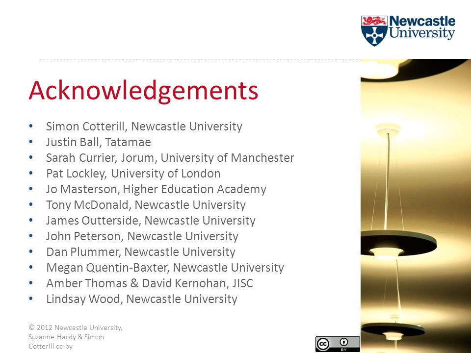 Acknowledgements Simon Cotterill, Newcastle University Justin Ball, Tatamae Sarah Currier, Jorum, University of Manchester Pat Lockley, University of London Jo Masterson, Higher Education Academy Tony McDonald, Newcastle University James Outterside, Newcastle University John Peterson, Newcastle University Dan Plummer, Newcastle University Megan Quentin-Baxter, Newcastle University Amber Thomas & David Kernohan, JISC Lindsay Wood, Newcastle University © 2012 Newcastle University, Suzanne Hardy & Simon Cotterill cc-by