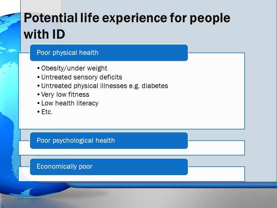 Potential life experience for people with ID Obesity/under weight Untreated sensory deficits Untreated physical illnesses e.g. diabetes Very low fitne