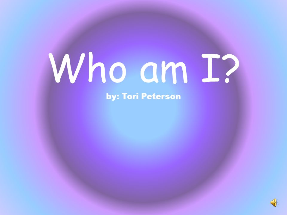 Who am I by: Tori Peterson