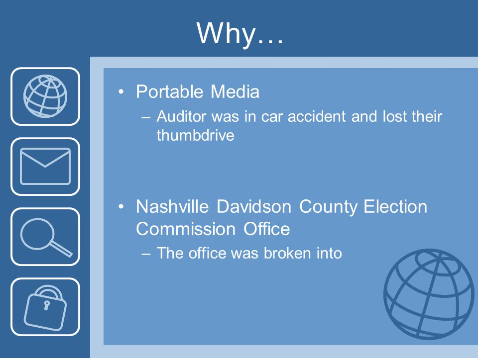 Why… Portable Media –Auditor was in car accident and lost their thumbdrive Nashville Davidson County Election Commission Office –The office was broken into
