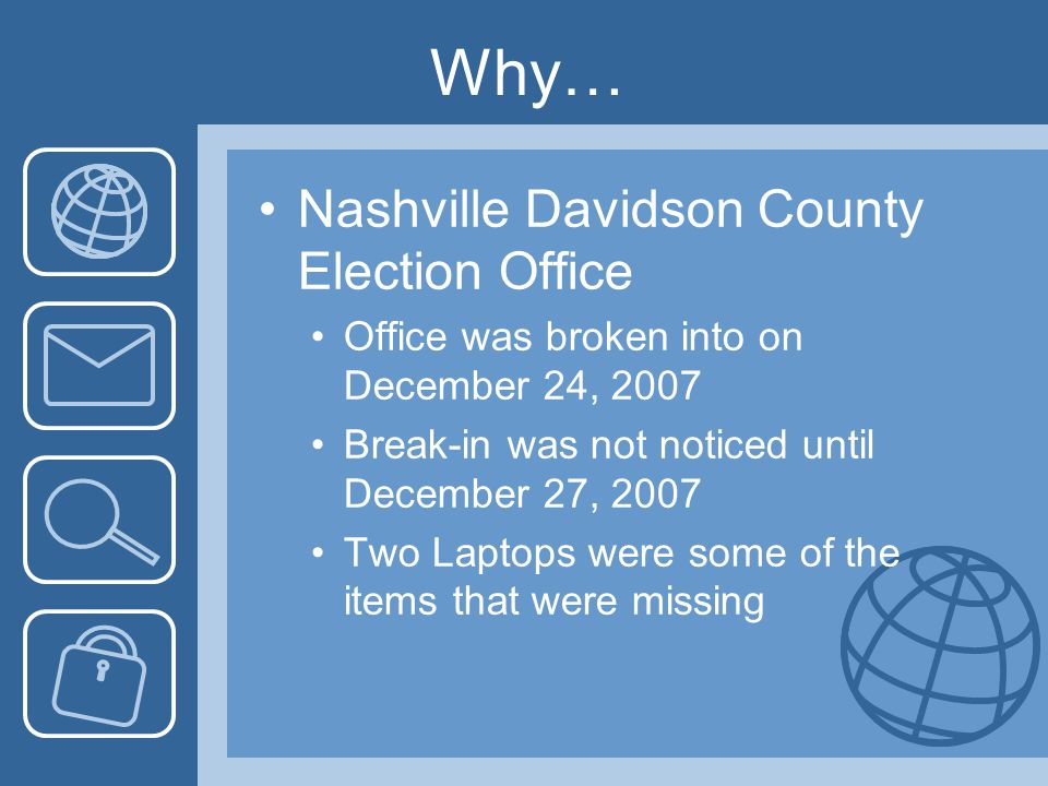 Nashville Davidson County Election Office Office was broken into on December 24, 2007 Break-in was not noticed until December 27, 2007 Two Laptops were some of the items that were missing