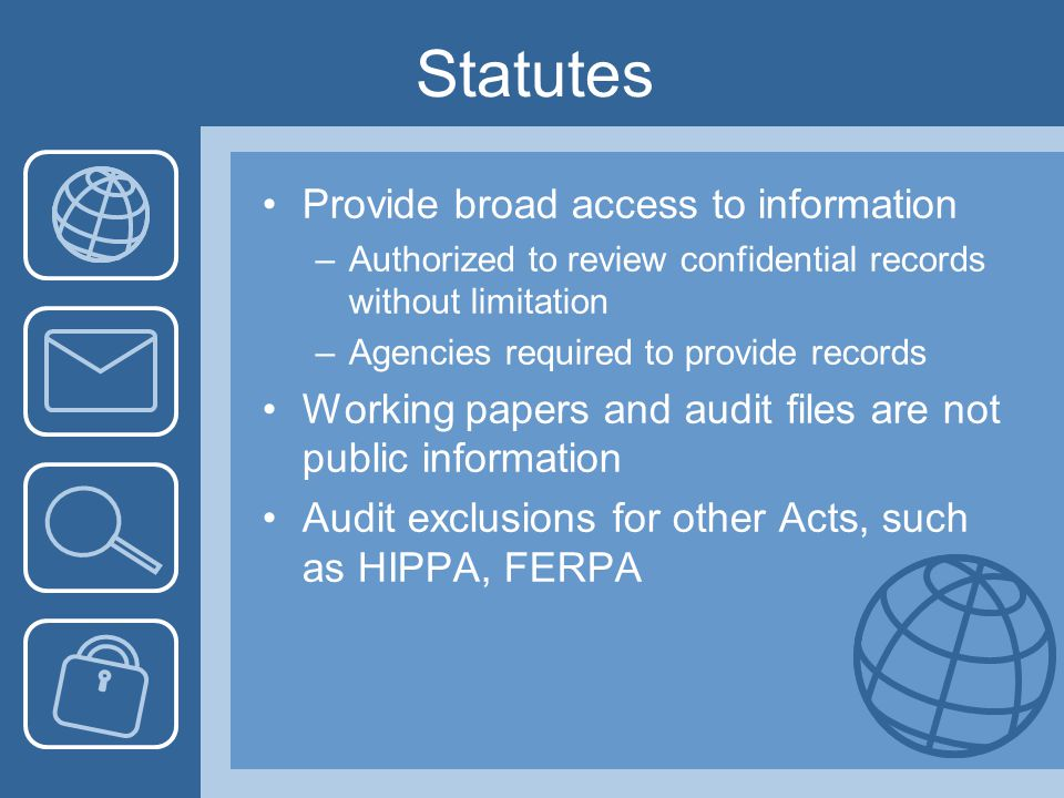 Statutes Provide broad access to information –Authorized to review confidential records without limitation –Agencies required to provide records Working papers and audit files are not public information Audit exclusions for other Acts, such as HIPPA, FERPA