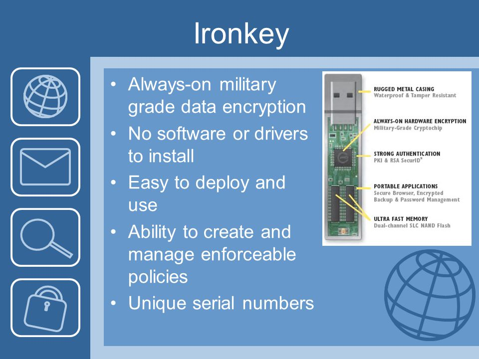 Ironkey Always-on military grade data encryption No software or drivers to install Easy to deploy and use Ability to create and manage enforceable policies Unique serial numbers