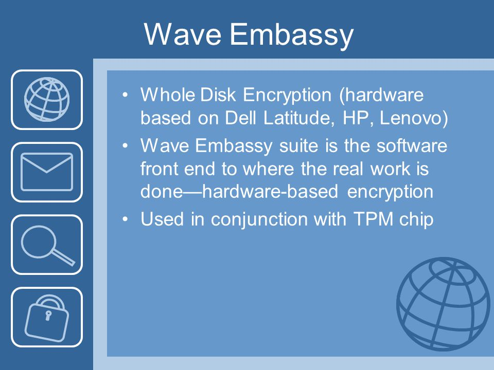 Wave Embassy Whole Disk Encryption (hardware based on Dell Latitude, HP, Lenovo) Wave Embassy suite is the software front end to where the real work is done—hardware-based encryption Used in conjunction with TPM chip