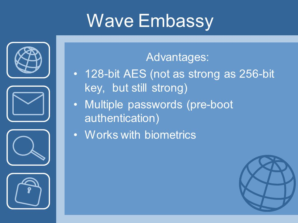 Wave Embassy Advantages: 128-bit AES (not as strong as 256-bit key, but still strong) Multiple passwords (pre-boot authentication) Works with biometrics