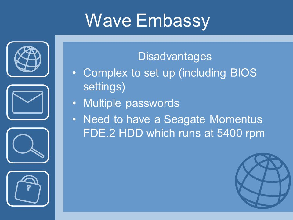 Wave Embassy Disadvantages Complex to set up (including BIOS settings) Multiple passwords Need to have a Seagate Momentus FDE.2 HDD which runs at 5400 rpm