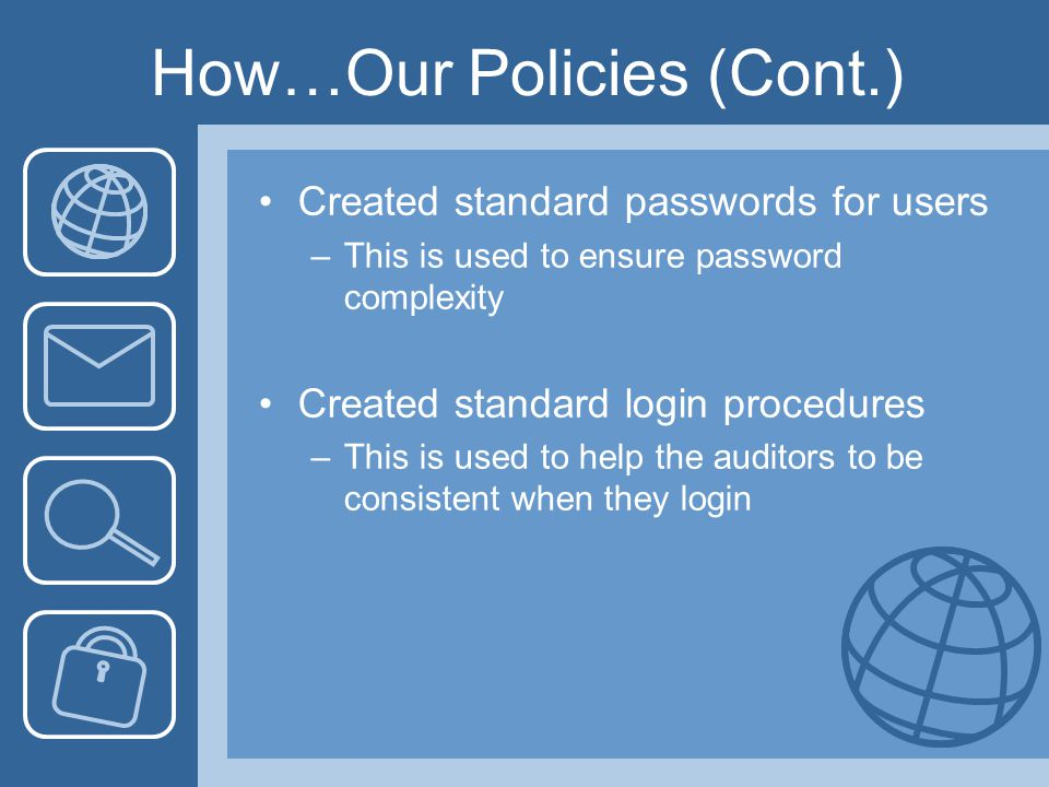 How…Our Policies (Cont.) Created standard passwords for users –This is used to ensure password complexity Created standard login procedures –This is used to help the auditors to be consistent when they login