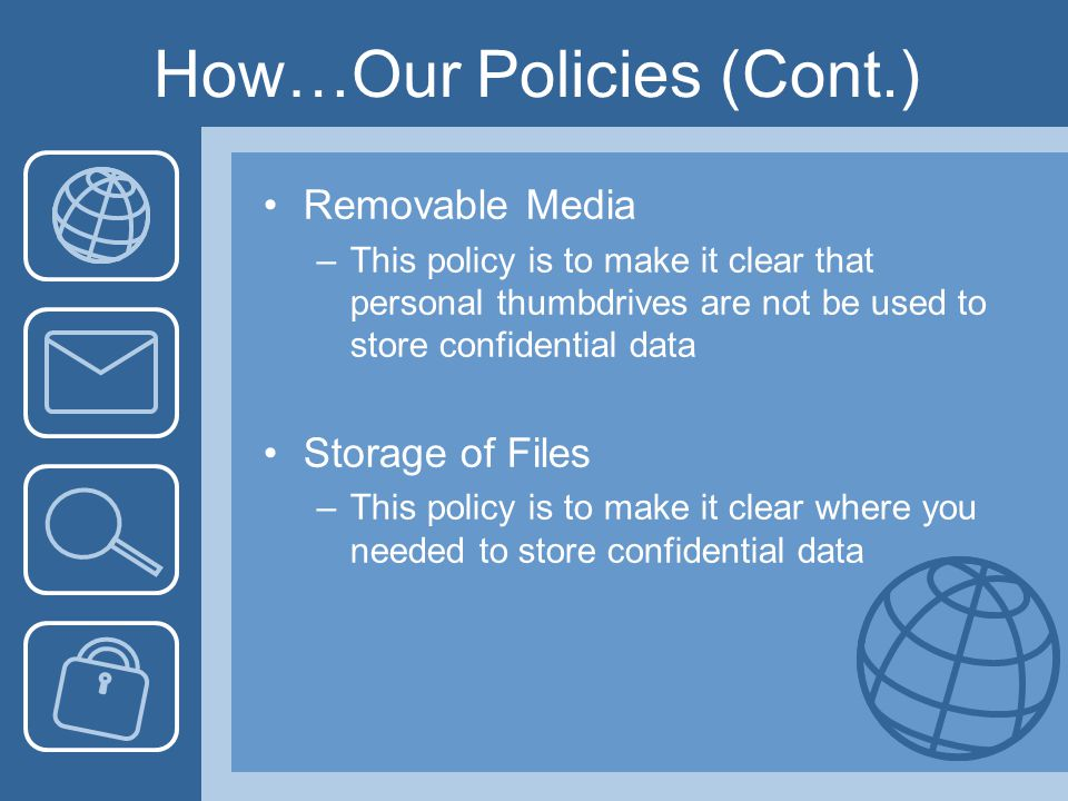 How…Our Policies (Cont.) Removable Media –This policy is to make it clear that personal thumbdrives are not be used to store confidential data Storage of Files –This policy is to make it clear where you needed to store confidential data