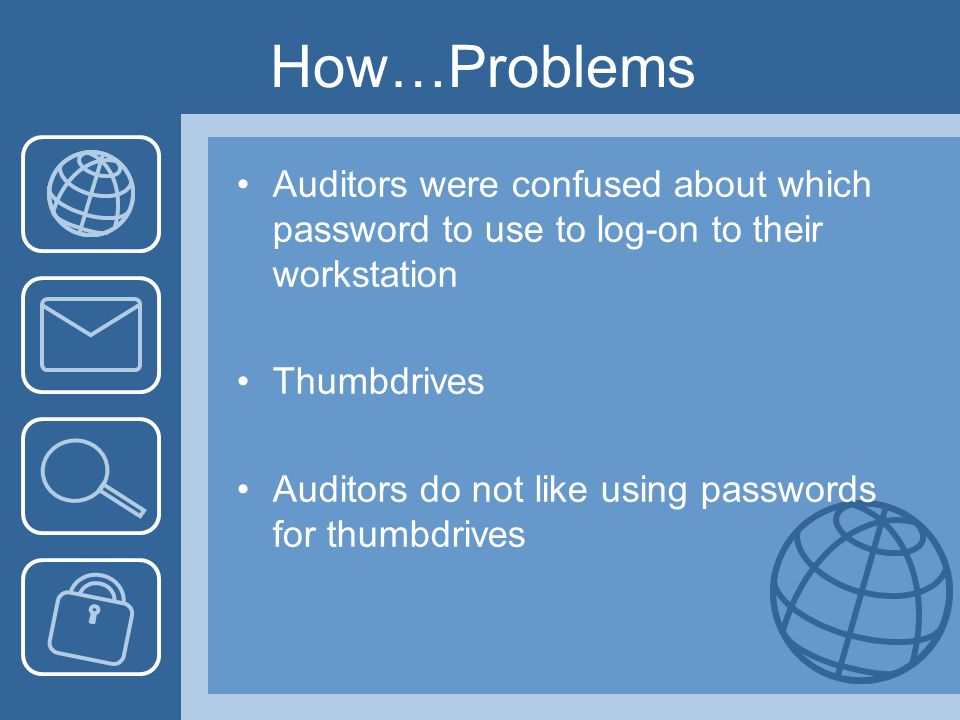 How…Problems Auditors were confused about which password to use to log-on to their workstation Thumbdrives Auditors do not like using passwords for thumbdrives