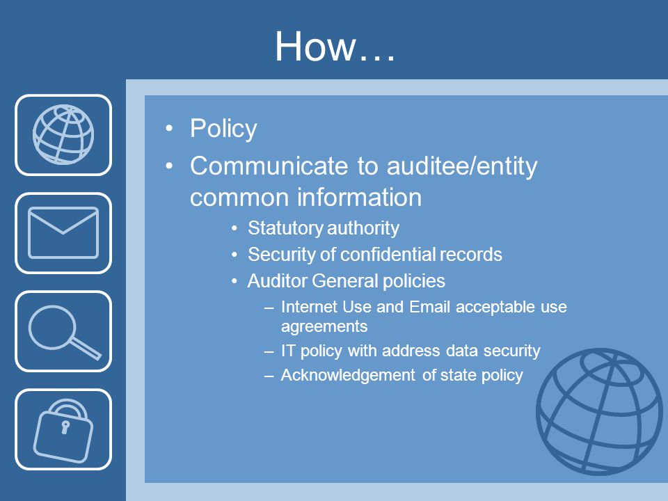 How… Policy Communicate to auditee/entity common information Statutory authority Security of confidential records Auditor General policies –Internet Use and Email acceptable use agreements –IT policy with address data security –Acknowledgement of state policy