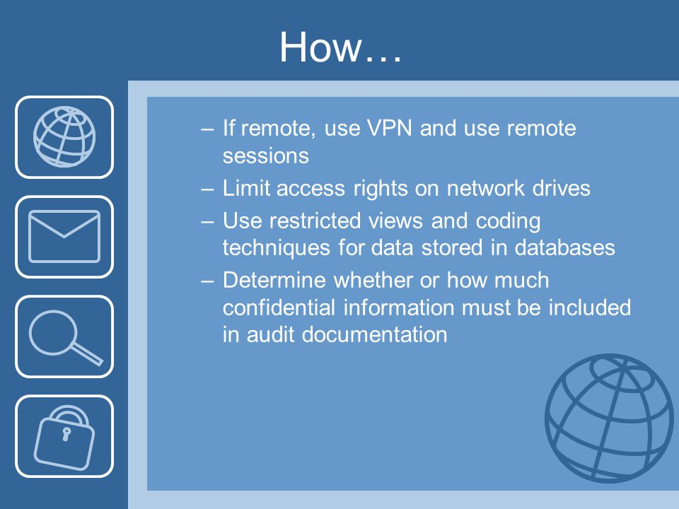 How… –If remote, use VPN and use remote sessions –Limit access rights on network drives –Use restricted views and coding techniques for data stored in databases –Determine whether or how much confidential information must be included in audit documentation