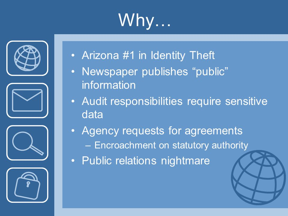 Why… Arizona #1 in Identity Theft Newspaper publishes public information Audit responsibilities require sensitive data Agency requests for agreements –Encroachment on statutory authority Public relations nightmare