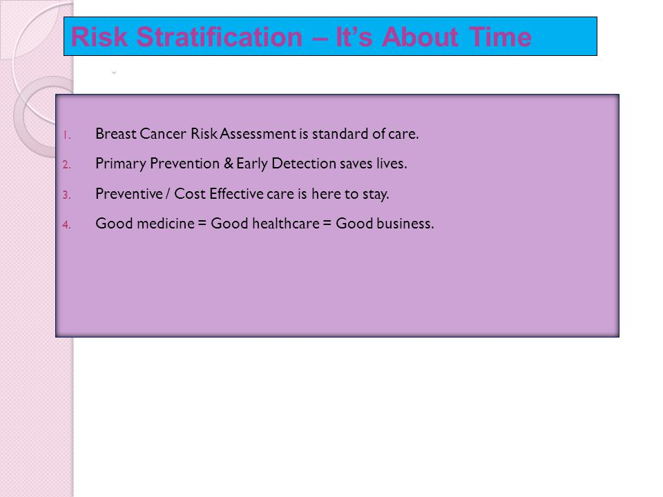 . 1. Breast Cancer Risk Assessment is standard of care. 2. Primary Prevention & Early Detection saves lives. 3. Preventive / Cost Effective care is he