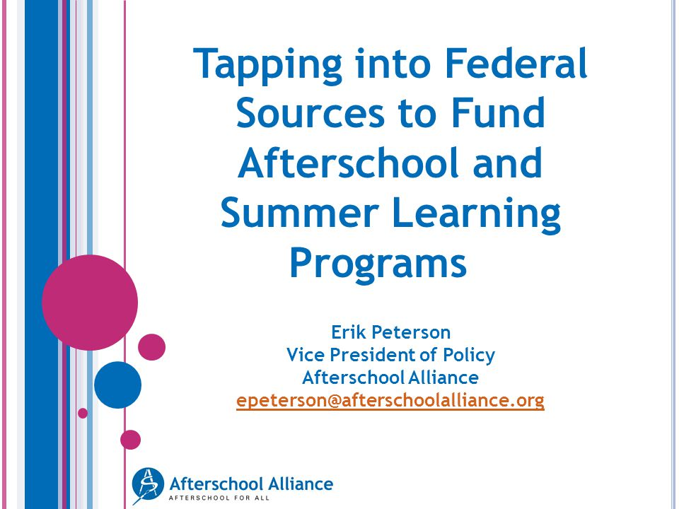 Tapping into Federal Sources to Fund Afterschool and Summer Learning Programs Erik Peterson Vice President of Policy Afterschool Alliance epeterson@afterschoolalliance.org