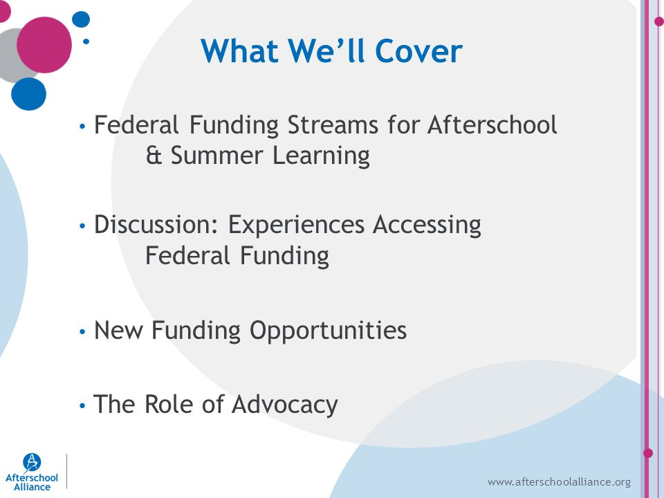 www.afterschoolalliance.org Federal Funding Streams for Afterschool & Summer Learning Discussion: Experiences Accessing Federal Funding New Funding Opportunities The Role of Advocacy What We'll Cover