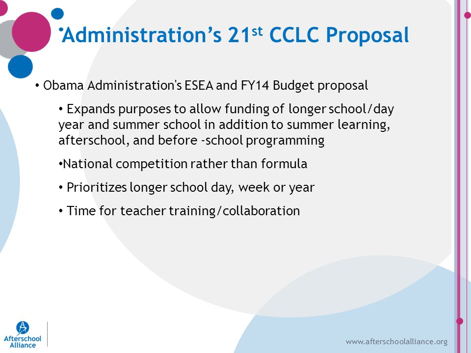www.afterschoolalliance.org Administration's 21 st CCLC Proposal Obama Administration s ESEA and FY14 Budget proposal Expands purposes to allow funding of longer school/day year and summer school in addition to summer learning, afterschool, and before -school programming National competition rather than formula Prioritizes longer school day, week or year Time for teacher training/collaboration