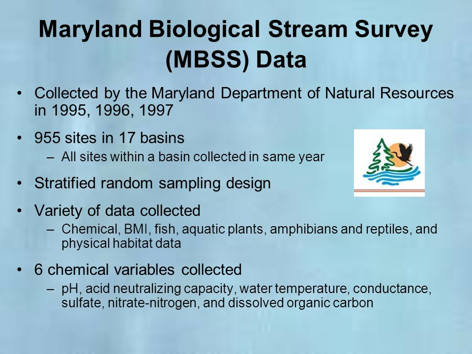 Maryland Biological Stream Survey (MBSS) Data Collected by the Maryland Department of Natural Resources in 1995, 1996, 1997 955 sites in 17 basins –Al