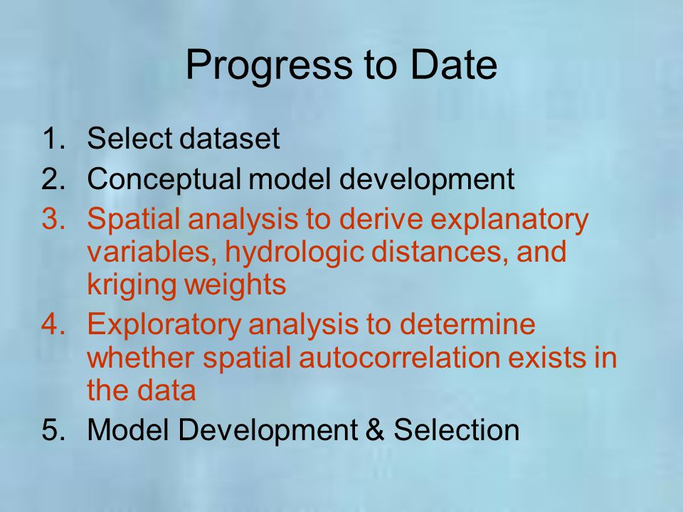 Progress to Date 1.Select dataset 2.Conceptual model development 3.Spatial analysis to derive explanatory variables, hydrologic distances, and kriging