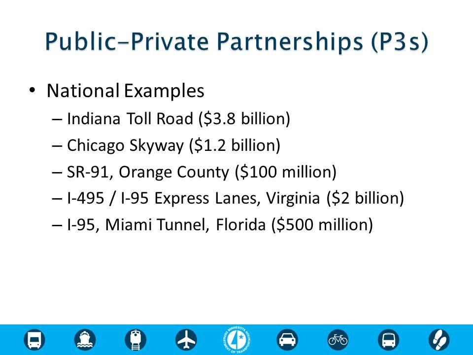 National Examples – Indiana Toll Road ($3.8 billion) – Chicago Skyway ($1.2 billion) – SR-91, Orange County ($100 million) – I-495 / I-95 Express Lanes, Virginia ($2 billion) – I-95, Miami Tunnel, Florida ($500 million)