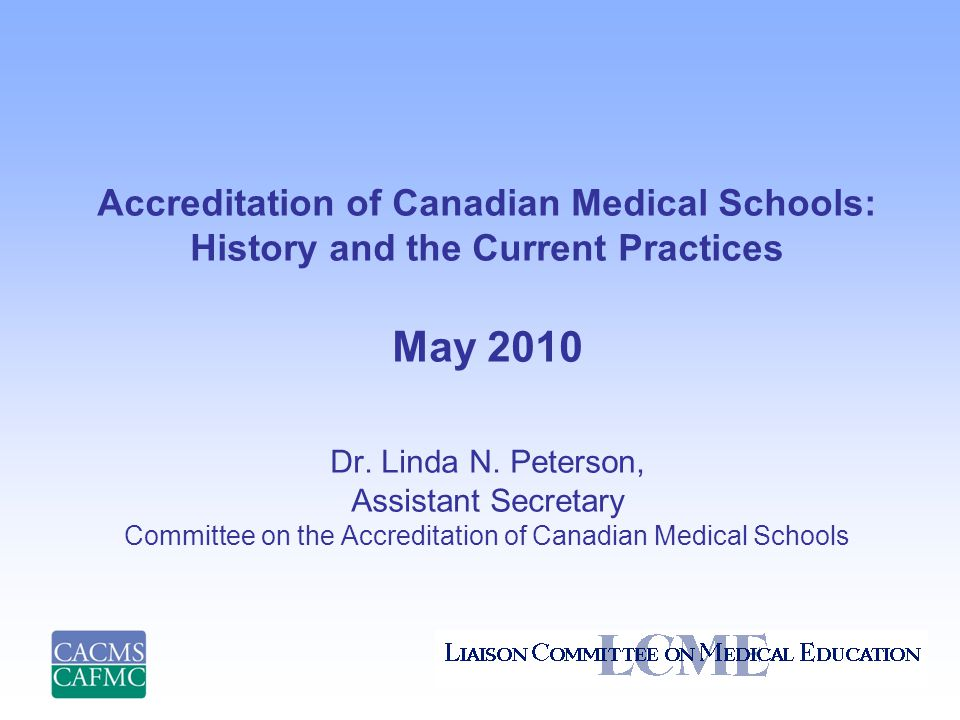 Accreditation of Canadian Medical Schools: History and the Current Practices May 2010 Dr.