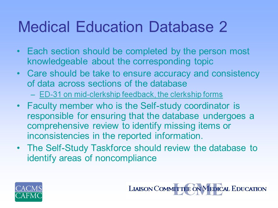 Medical Education Database 2 Each section should be completed by the person most knowledgeable about the corresponding topic Care should be take to ensure accuracy and consistency of data across sections of the database –ED-31 on mid-clerkship feedback, the clerkship formsED-31 on mid-clerkship feedback, the clerkship forms Faculty member who is the Self-study coordinator is responsible for ensuring that the database undergoes a comprehensive review to identify missing items or inconsistencies in the reported information.