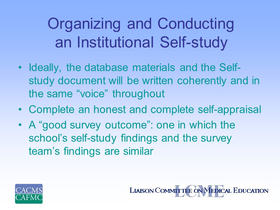 Organizing and Conducting an Institutional Self-study Ideally, the database materials and the Self- study document will be written coherently and in the same voice throughout Complete an honest and complete self-appraisal A good survey outcome : one in which the school's self-study findings and the survey team's findings are similar