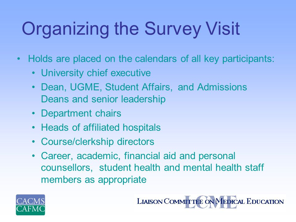 Organizing the Survey Visit Holds are placed on the calendars of all key participants: University chief executive Dean, UGME, Student Affairs, and Admissions Deans and senior leadership Department chairs Heads of affiliated hospitals Course/clerkship directors Career, academic, financial aid and personal counsellors, student health and mental health staff members as appropriate