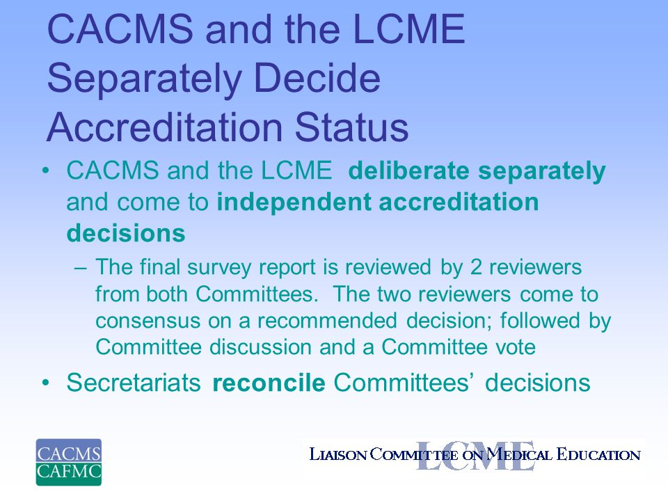 CACMS and the LCME Separately Decide Accreditation Status CACMS and the LCME deliberate separately and come to independent accreditation decisions –The final survey report is reviewed by 2 reviewers from both Committees.