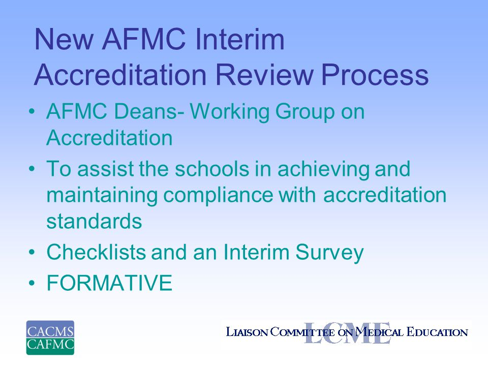 New AFMC Interim Accreditation Review Process AFMC Deans- Working Group on Accreditation To assist the schools in achieving and maintaining compliance with accreditation standards Checklists and an Interim Survey FORMATIVE