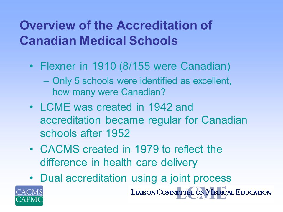 Overview of the Accreditation of Canadian Medical Schools Flexner in 1910 (8/155 were Canadian) –Only 5 schools were identified as excellent, how many were Canadian.