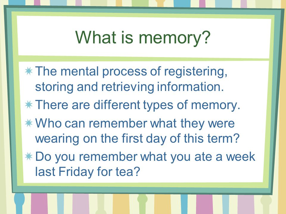 What is memory. The mental process of registering, storing and retrieving information.