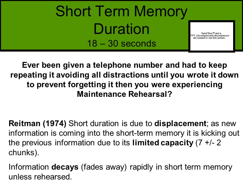 Short Term Memory Duration 18 – 30 seconds Ever been given a telephone number and had to keep repeating it avoiding all distractions until you wrote it down to prevent forgetting it then you were experiencing Maintenance Rehearsal.