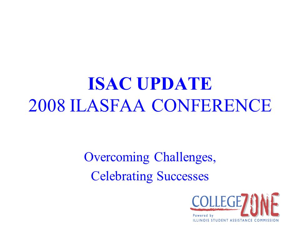 ISAC UPDATE 2008 ILASFAA CONFERENCE Overcoming Challenges, Celebrating Successes