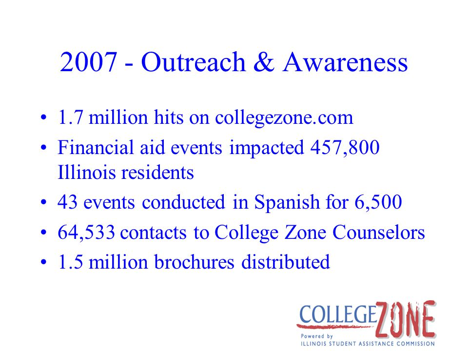 2007 - Outreach & Awareness 1.7 million hits on collegezone.com Financial aid events impacted 457,800 Illinois residents 43 events conducted in Spanish for 6,500 64,533 contacts to College Zone Counselors 1.5 million brochures distributed